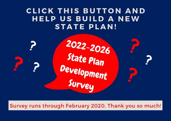 Click this button and help us build a new state plan! 2022-2026 state plan development survey. Survey runs through February 2020. Thank you so much!
