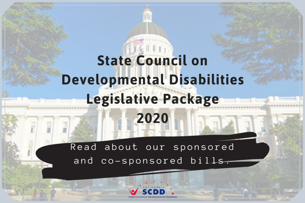 California State Capitol background. It reads State Council on Developmental Disabilities Legislative Package 2020. Read about our sponsored and co-sponsored bills.