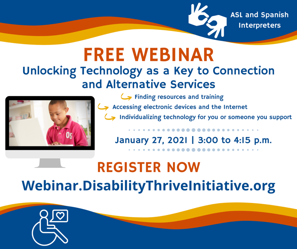 Person in wheelchair with a heart inside a speech bubble graphic ASL hands graphic ASL and Spanish Interpreters Disability Thrive Initiative Alternative Services and Supports for the IDD Community Free webinar Unlocking Technology as a Key to Connection and Alternative Services If you are an individual with a developmental disability, a family member, or someone who provides their support services, this webinar will provide you with tools for using and individualizing technology while delivering or accessing alternative services during the pandemic. SPECIAL GUEST PRESENTERS Arc of the United States The Arc of Ventura Options For All San Gabriel/Pomona Regional Center January 27, 2021 | 3:00 to 4:15 p.m. Register Now Webinar.DisabilityThriveInitiative.org Presented by: Easterseals Southern California California Disability Services Association In collaboration with the State Council on Developmental Disabilities, The Arc California, and California Alliance for Leadership and Education. DTI is funded by the California Department of Developmental Services and San Diego Regional Center.
