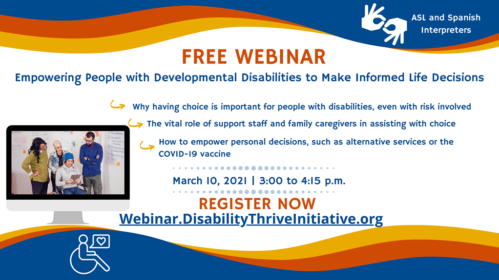 FREE WEBINAR Empowering People with Disabilities to Make Informed Life Decisions Wednesday, March 10, 2021 from 3:00 to 4:15 pm • Why having choice is important for people with disabilities, even with risk involved; • The vital role of direct support professionals and family caregivers in supporting choice; • How to empower personal decisions, such as alternative services and the COVID-19 vaccine. American Sign Language and Spanish interpreters available Register now at webinar.disabilitythriveinitiative.org.