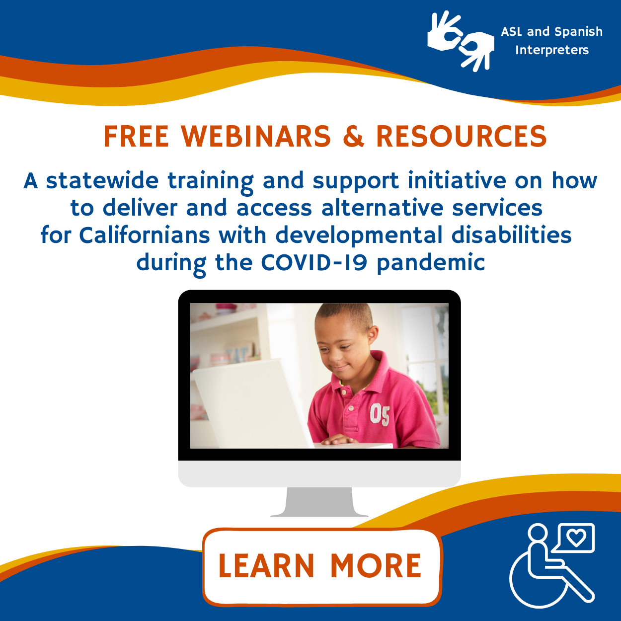 Free webinars and resources A statewide training and support initiative on how to deliver and access alternative services for Californians with developmental disabilities during the COVID-19 pandemic ASL and Spanish Interpreters Learn More.