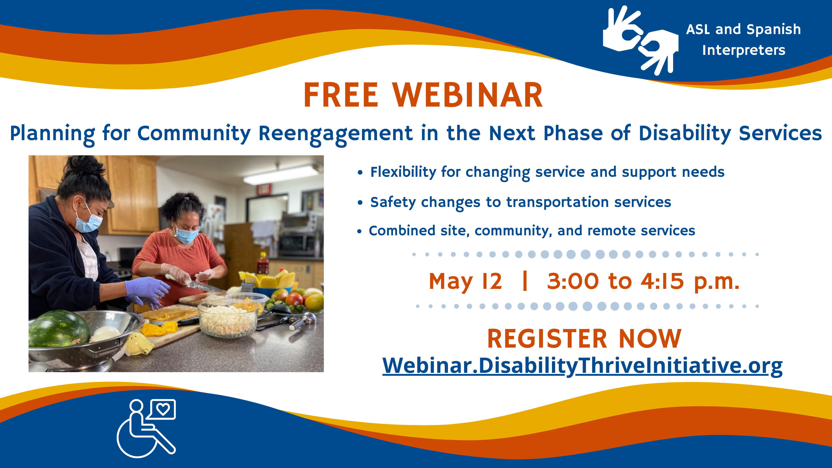 Free webinar Planning for Community Reengagement in the Next Phase of Disability Services Including the following topics: Flexibility for changing service and support needs Safety changes to transportation services Combined site, community, and remote services On May 12 from 3:00 to 4:15 p.m. ASL and Spanish Interpreters available Register now at webinar.disabilitythriveinitiative.org Image of a woman teaching another woman how to cook in a day program