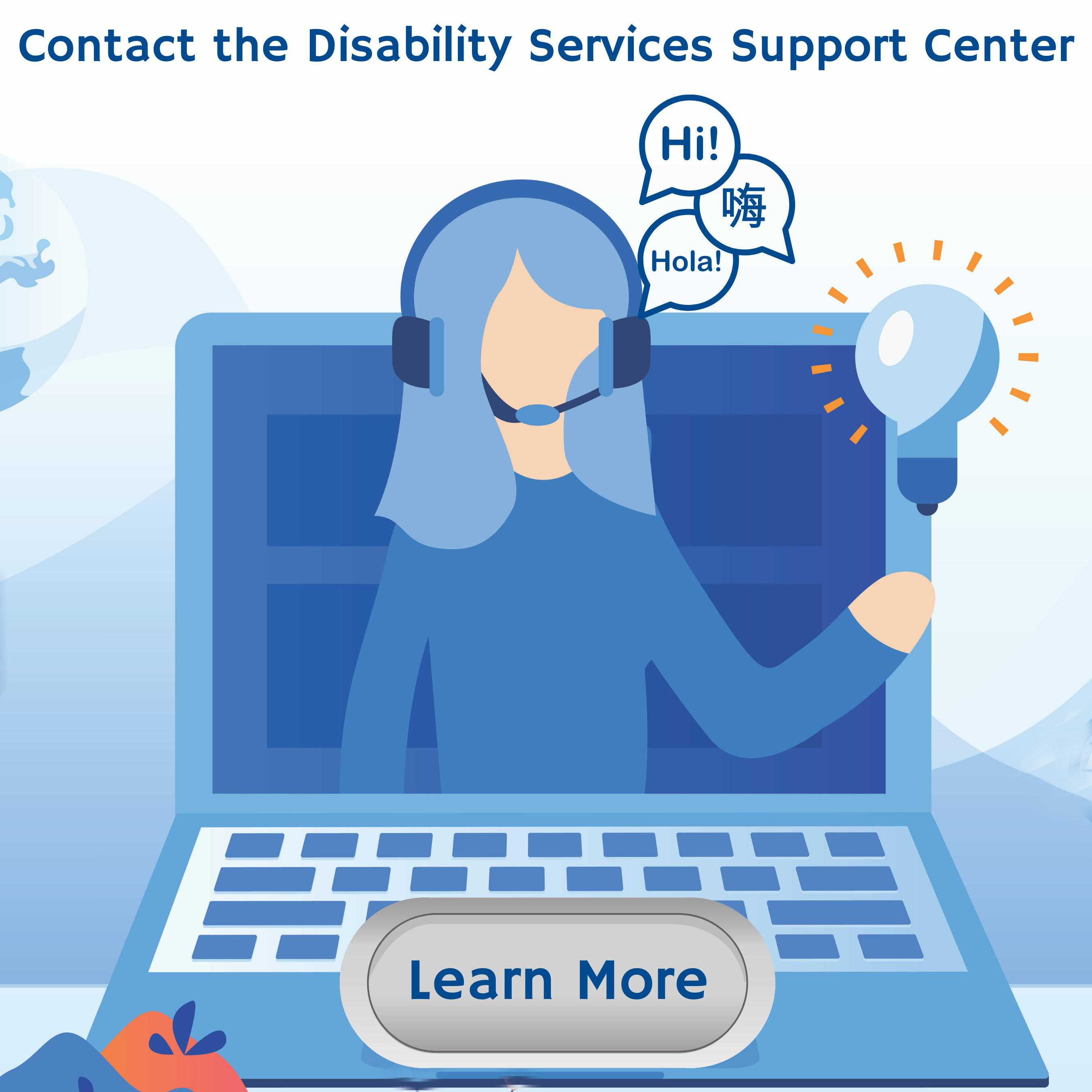 Contact the Disability Services Support Center. A person with long hair holding a light bulb. Three speech bubbles saying hi in English, Spanish, and Chinese. Learn more.