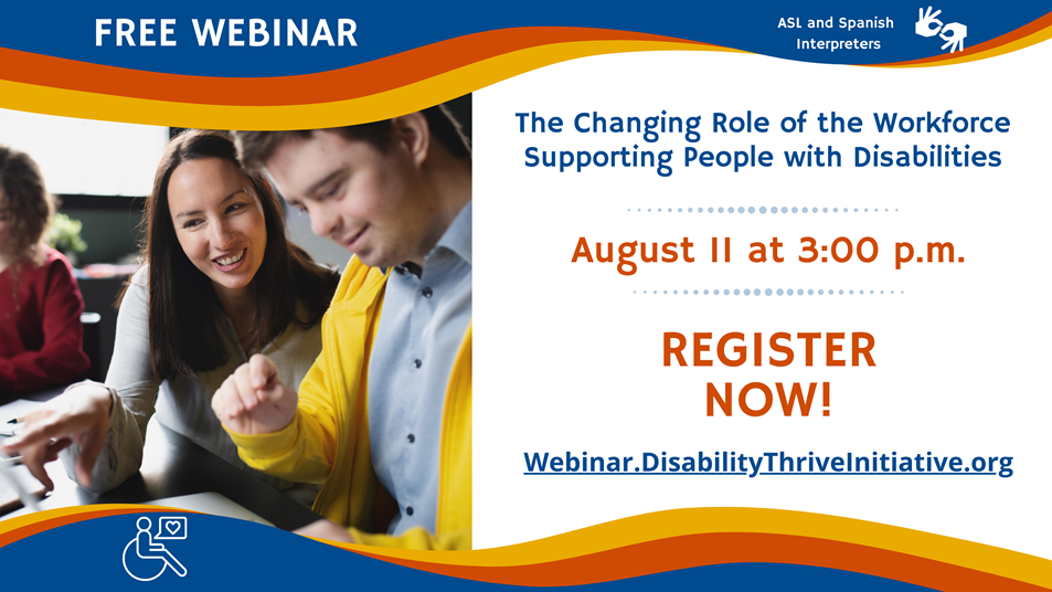 Free Webinar: The changing role of the workforce supporting people with disabilities On Wednesday, August 11 from 3:00 to 4:15 p.m. Register now at webinar.disabilitythriveinitiative.org ASL and Spanish interpreters available