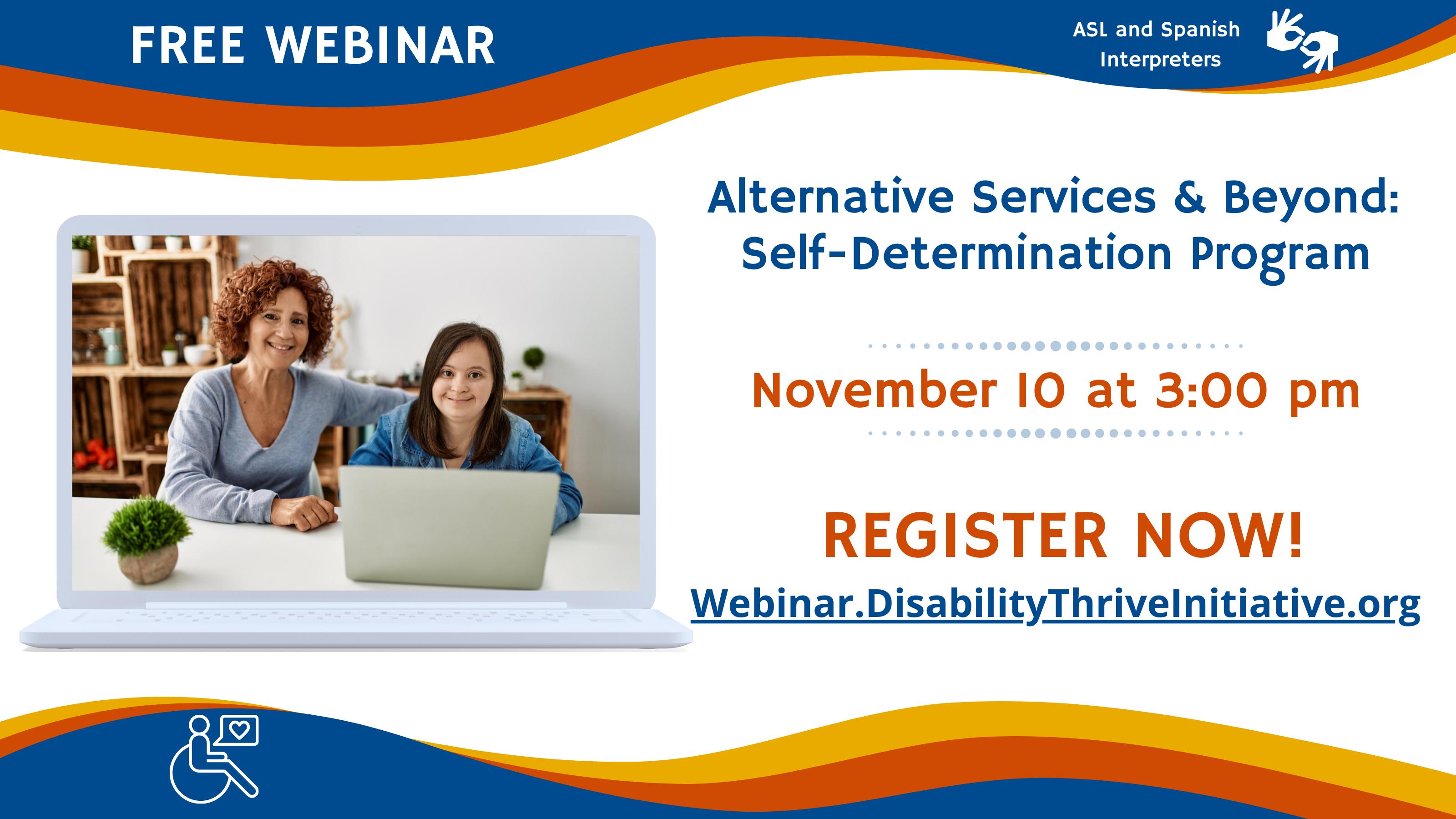 • Free Webinar. ASL and Spanish Interpreters. Wednesday, November 10, 2021 from 3 p.m. to 4:14 p.m. • Alternative Services & Beyond: Self Determination Program • Register Now at webinar.disabilitythriveinitiative.org